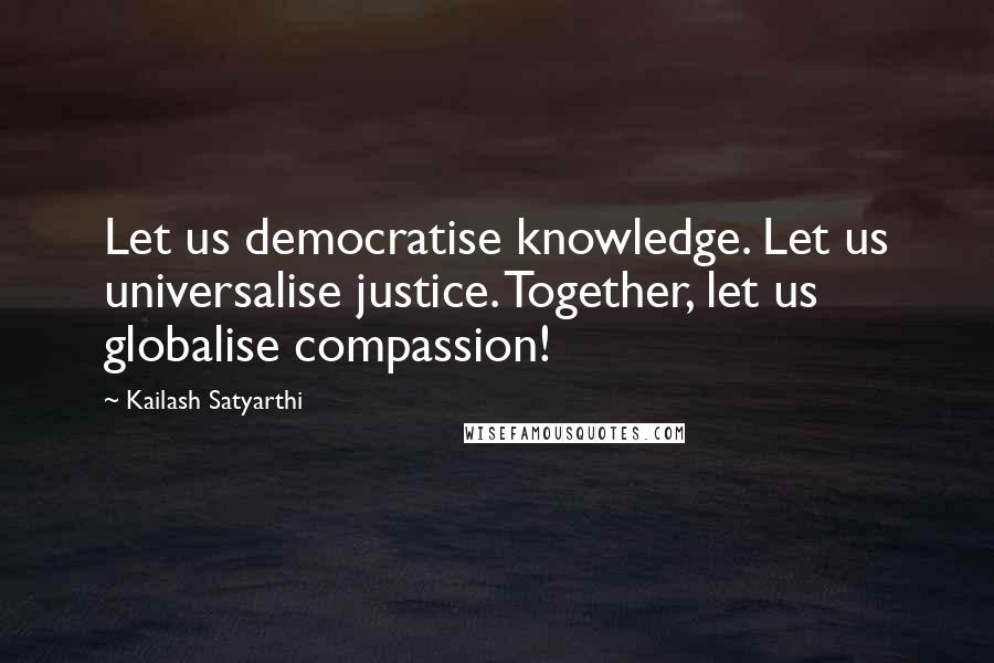 Kailash Satyarthi quotes: Let us democratise knowledge. Let us universalise justice. Together, let us globalise compassion!