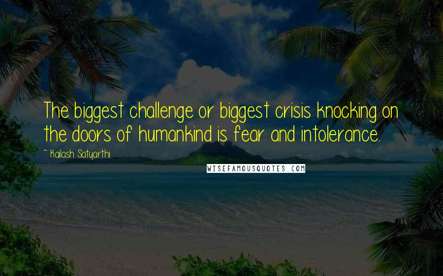Kailash Satyarthi quotes: The biggest challenge or biggest crisis knocking on the doors of humankind is fear and intolerance.