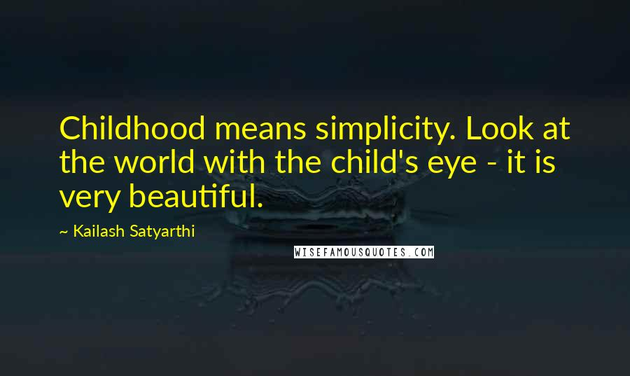 Kailash Satyarthi quotes: Childhood means simplicity. Look at the world with the child's eye - it is very beautiful.