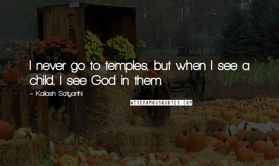 Kailash Satyarthi quotes: I never go to temples, but when I see a child, I see God in them.