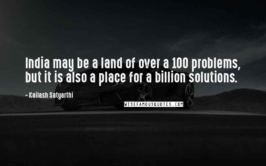 Kailash Satyarthi quotes: India may be a land of over a 100 problems, but it is also a place for a billion solutions.