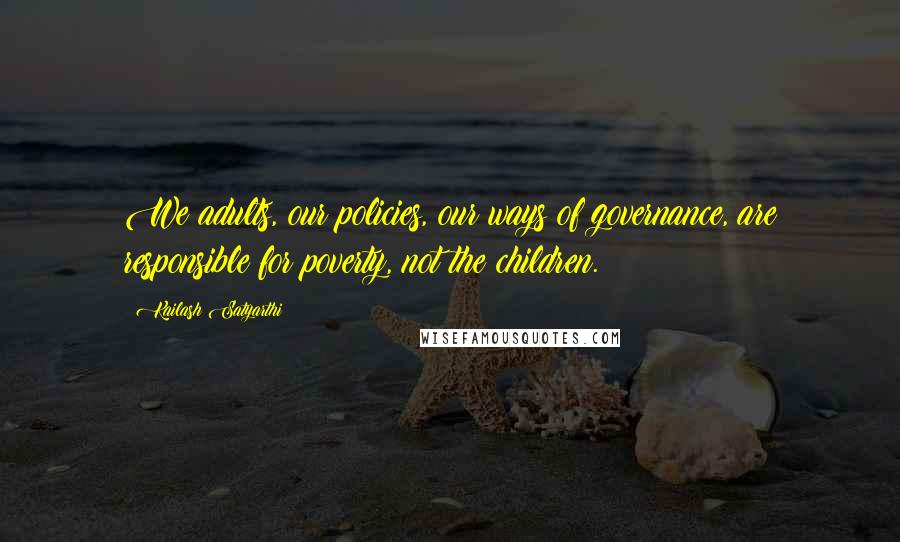 Kailash Satyarthi quotes: We adults, our policies, our ways of governance, are responsible for poverty, not the children.