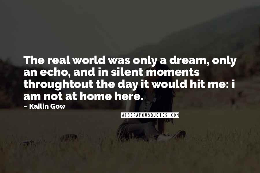 Kailin Gow quotes: The real world was only a dream, only an echo, and in silent moments throughtout the day it would hit me: i am not at home here.