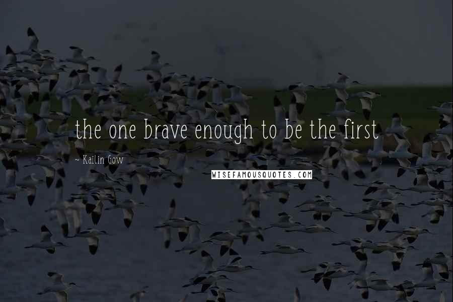Kailin Gow quotes: the one brave enough to be the first