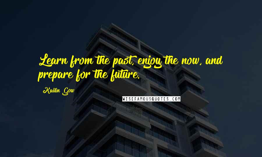Kailin Gow quotes: Learn from the past, enjoy the now, and prepare for the future.