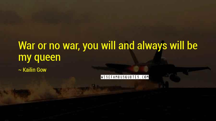 Kailin Gow quotes: War or no war, you will and always will be my queen