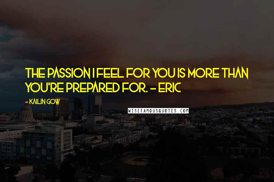 Kailin Gow quotes: The passion I feel for you is more than you're prepared for. - Eric