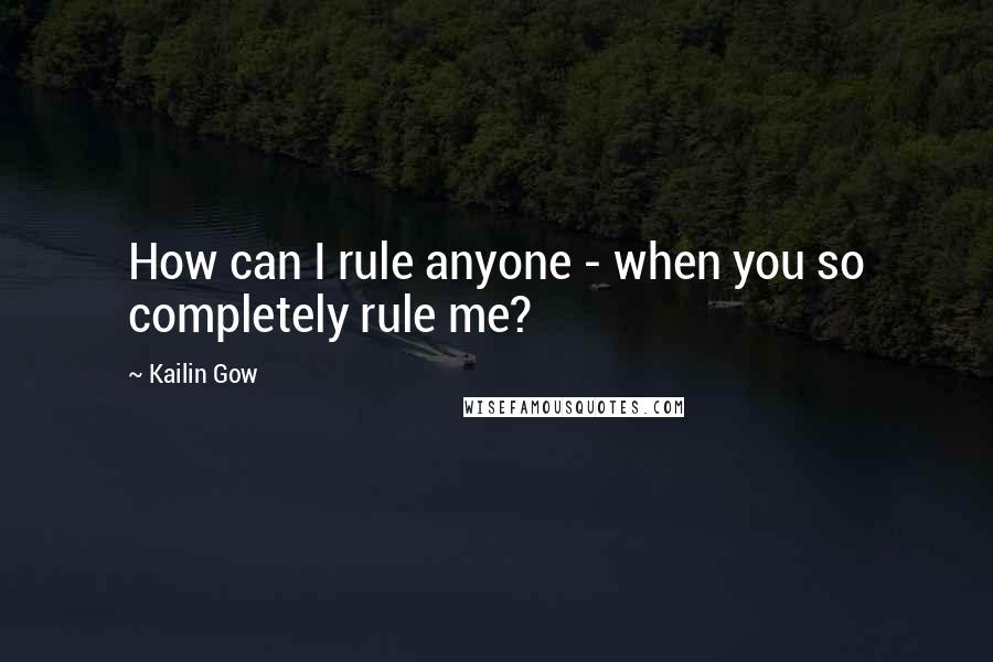 Kailin Gow quotes: How can I rule anyone - when you so completely rule me?