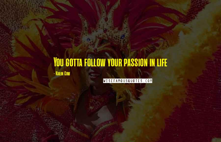 Kailin Gow quotes: You gotta follow your passion in life