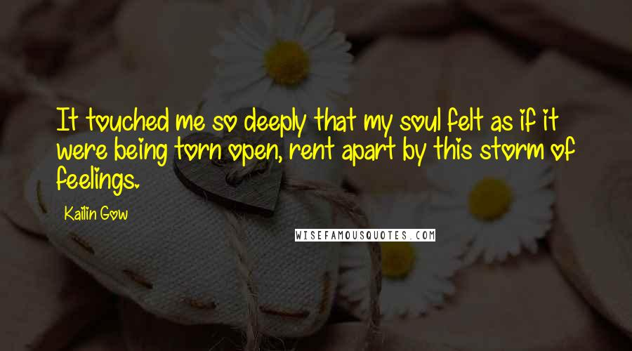 Kailin Gow quotes: It touched me so deeply that my soul felt as if it were being torn open, rent apart by this storm of feelings.