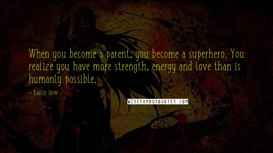Kailin Gow quotes: When you become a parent, you become a superhero. You realize you have more strength, energy and love than is humanly possible.