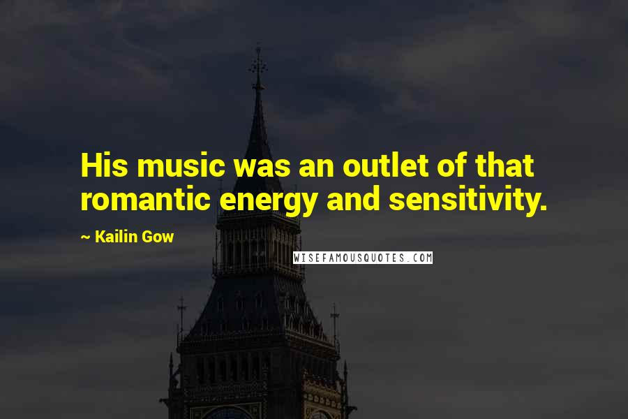 Kailin Gow quotes: His music was an outlet of that romantic energy and sensitivity.