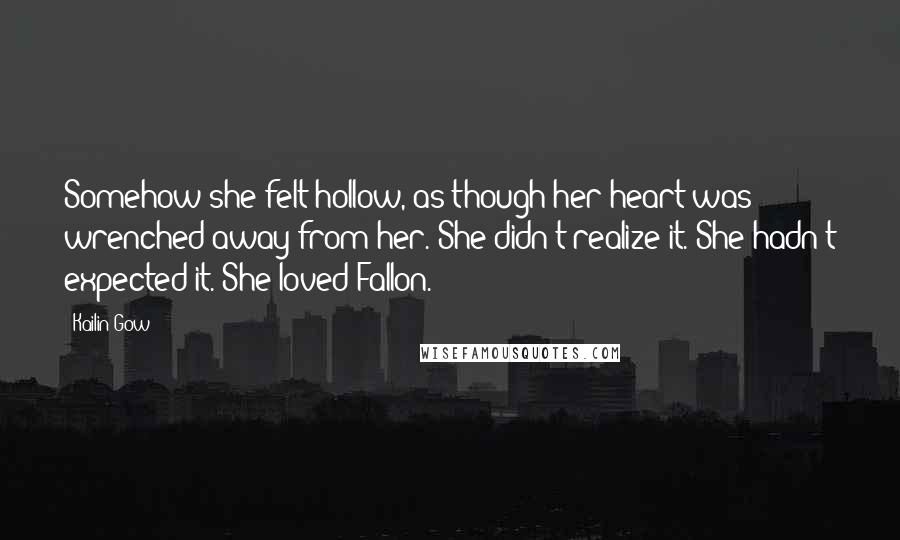 Kailin Gow quotes: Somehow she felt hollow, as though her heart was wrenched away from her. She didn't realize it. She hadn't expected it. She loved Fallon.