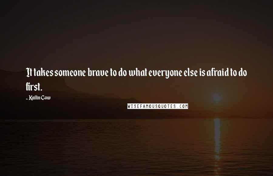 Kailin Gow quotes: It takes someone brave to do what everyone else is afraid to do first.