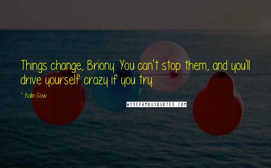 Kailin Gow quotes: Things change, Briony. You can't stop them, and you'll drive yourself crazy if you try.