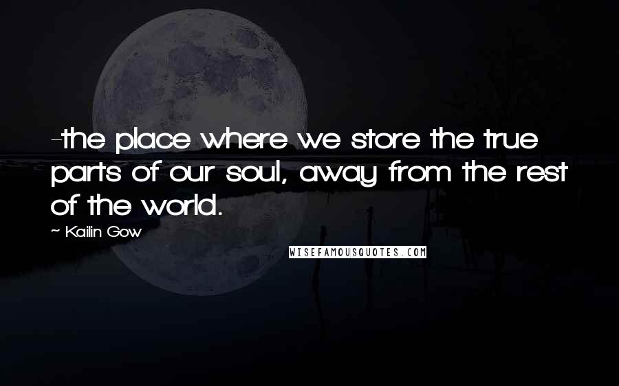 Kailin Gow quotes: -the place where we store the true parts of our soul, away from the rest of the world.