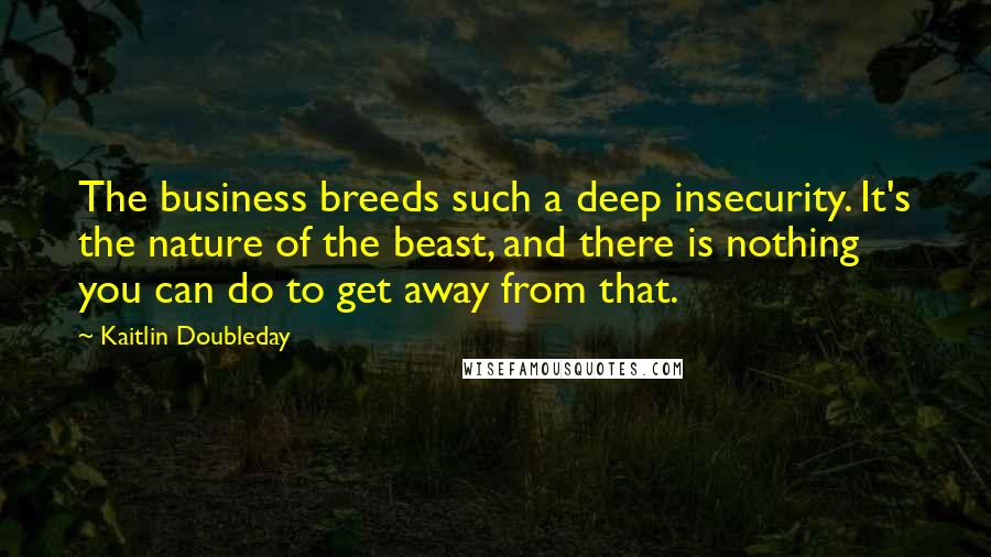 Kaitlin Doubleday quotes: The business breeds such a deep insecurity. It's the nature of the beast, and there is nothing you can do to get away from that.
