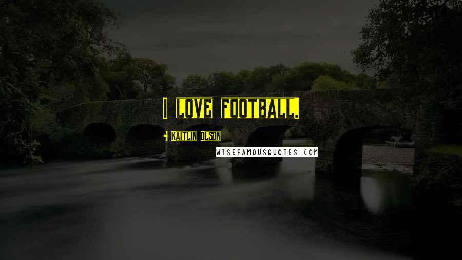 Kaitlin Olson quotes: I love football.