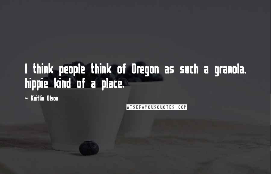Kaitlin Olson quotes: I think people think of Oregon as such a granola, hippie kind of a place.