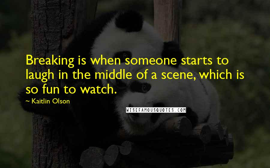 Kaitlin Olson quotes: Breaking is when someone starts to laugh in the middle of a scene, which is so fun to watch.