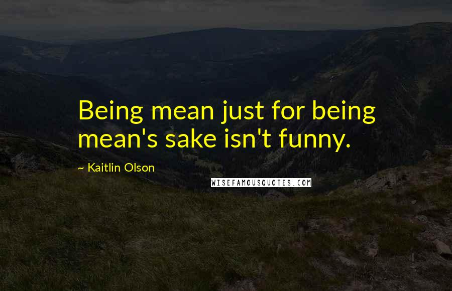 Kaitlin Olson quotes: Being mean just for being mean's sake isn't funny.