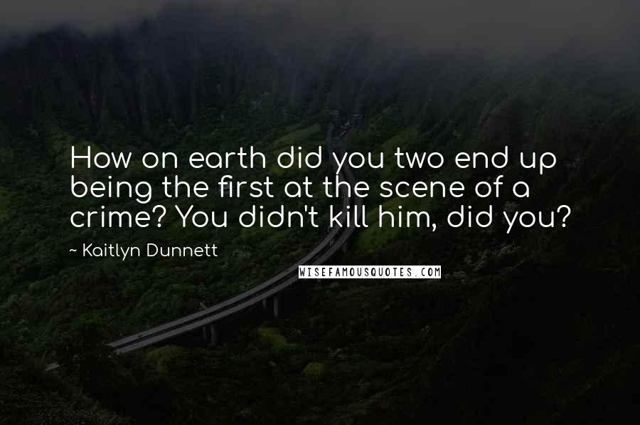 Kaitlyn Dunnett quotes: How on earth did you two end up being the first at the scene of a crime? You didn't kill him, did you?