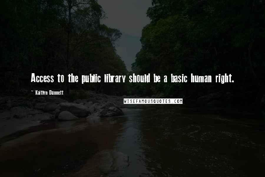 Kaitlyn Dunnett quotes: Access to the public library should be a basic human right.