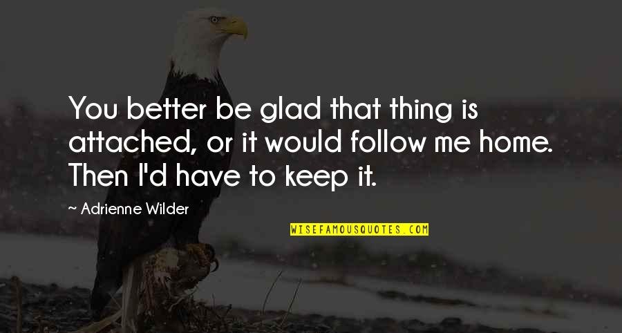 Kaizin Quotes By Adrienne Wilder: You better be glad that thing is attached,