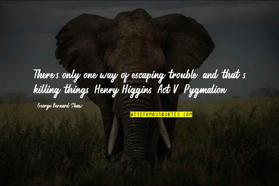 Kaizin Quotes By George Bernard Shaw: There's only one way of escaping trouble; and