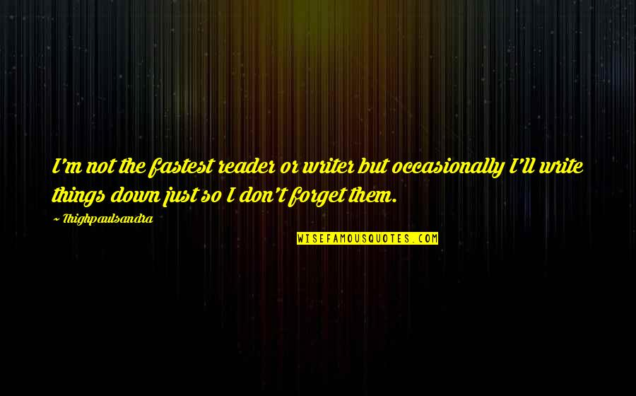 Kaizin Quotes By Thighpaulsandra: I'm not the fastest reader or writer but