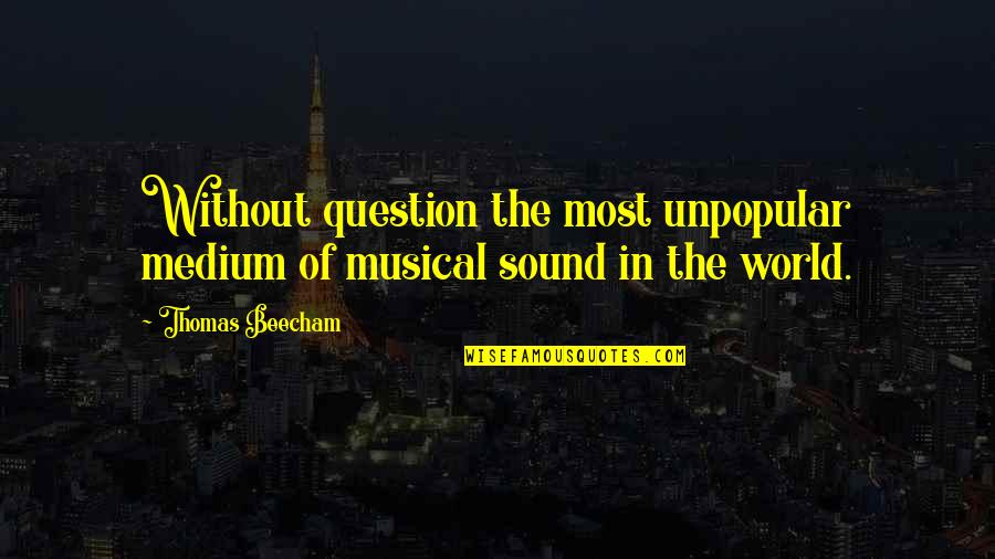 Kaizin Quotes By Thomas Beecham: Without question the most unpopular medium of musical