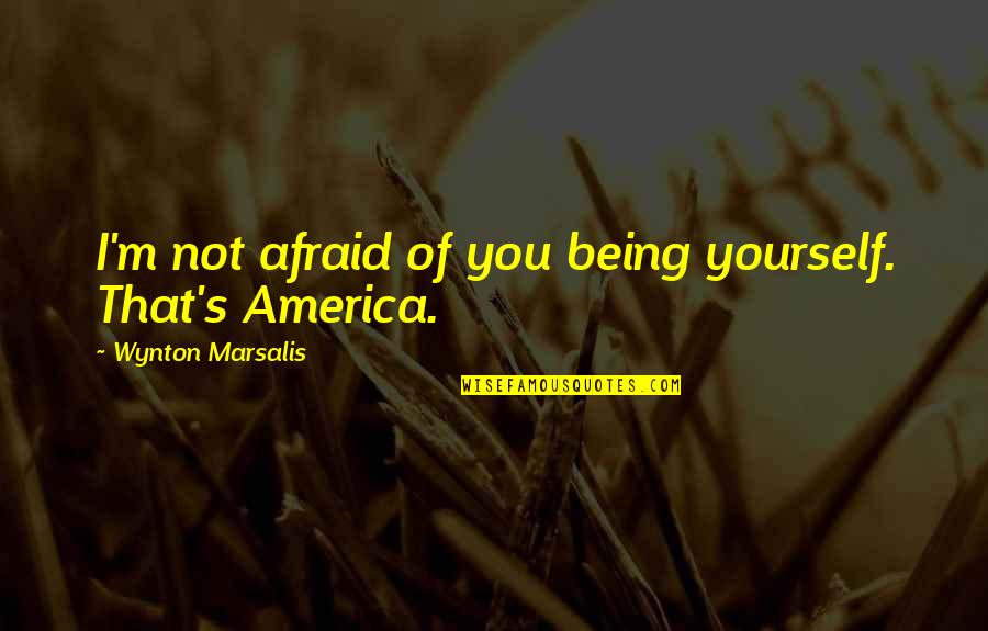 Kaizin Quotes By Wynton Marsalis: I'm not afraid of you being yourself. That's