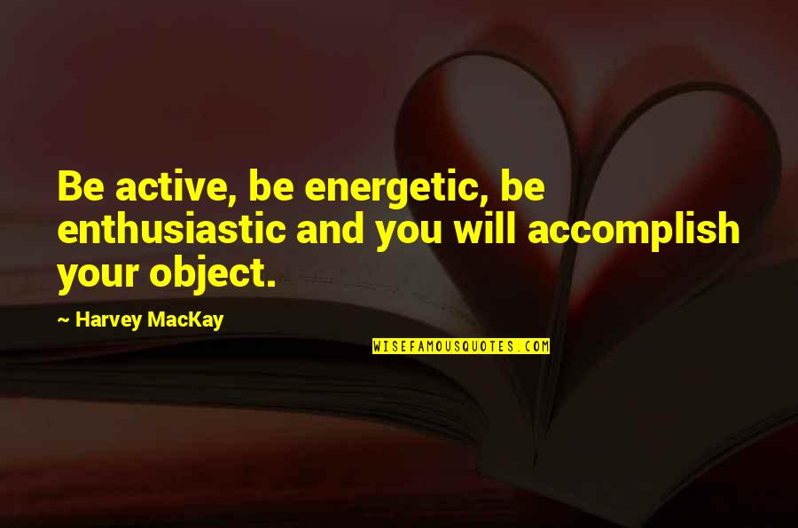 Kakapusan Quotes By Harvey MacKay: Be active, be energetic, be enthusiastic and you