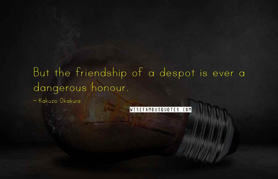 Kakuzo Okakura quotes: But the friendship of a despot is ever a dangerous honour.