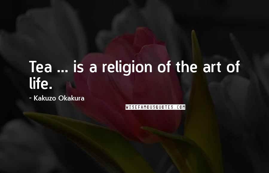 Kakuzo Okakura quotes: Tea ... is a religion of the art of life.