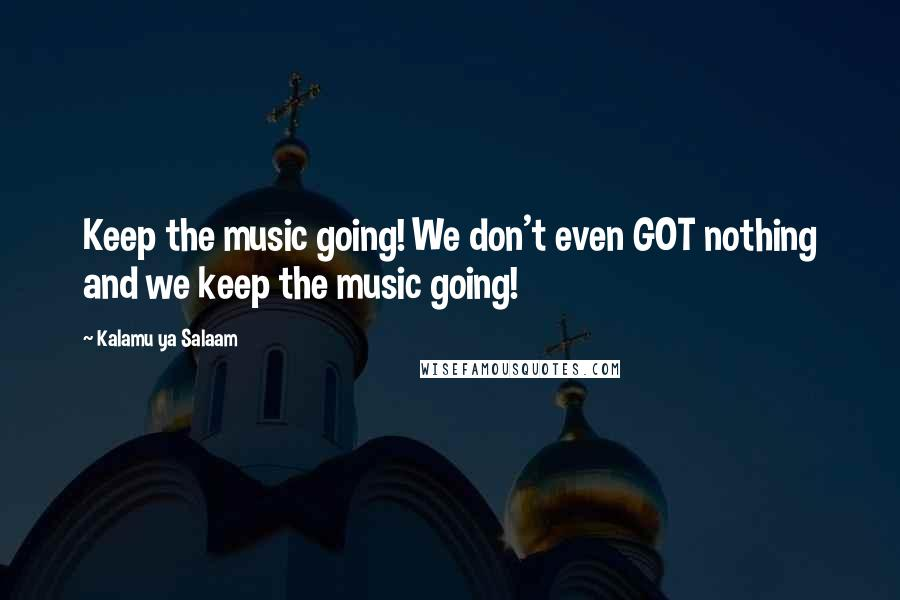 Kalamu Ya Salaam quotes: Keep the music going! We don't even GOT nothing and we keep the music going!