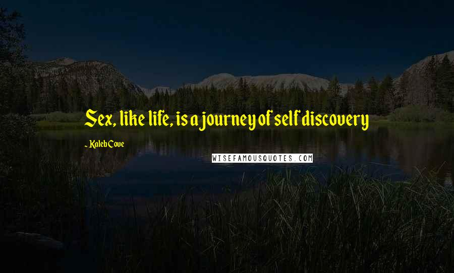 Kaleb Cove quotes: Sex, like life, is a journey of self discovery