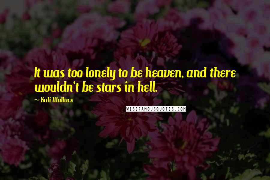 Kali Wallace quotes: It was too lonely to be heaven, and there wouldn't be stars in hell.