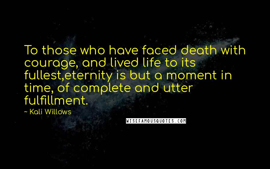 Kali Willows quotes: To those who have faced death with courage, and lived life to its fullest,eternity is but a moment in time, of complete and utter fulfillment.