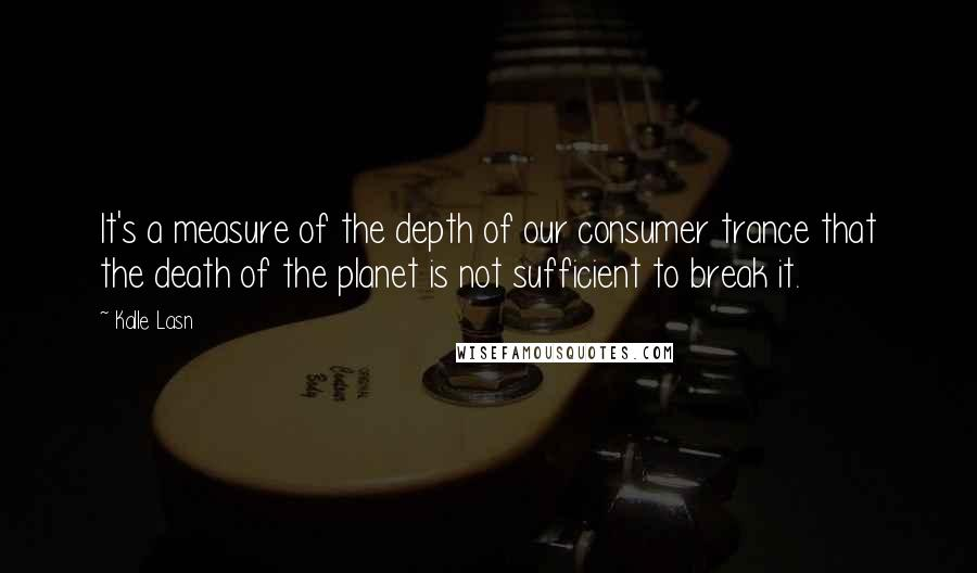Kalle Lasn quotes: It's a measure of the depth of our consumer trance that the death of the planet is not sufficient to break it.