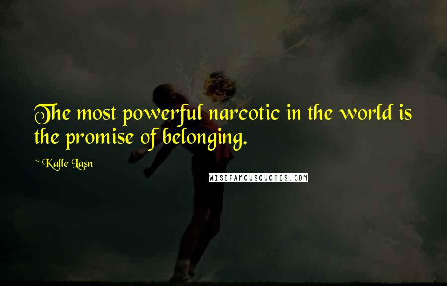 Kalle Lasn quotes: The most powerful narcotic in the world is the promise of belonging.