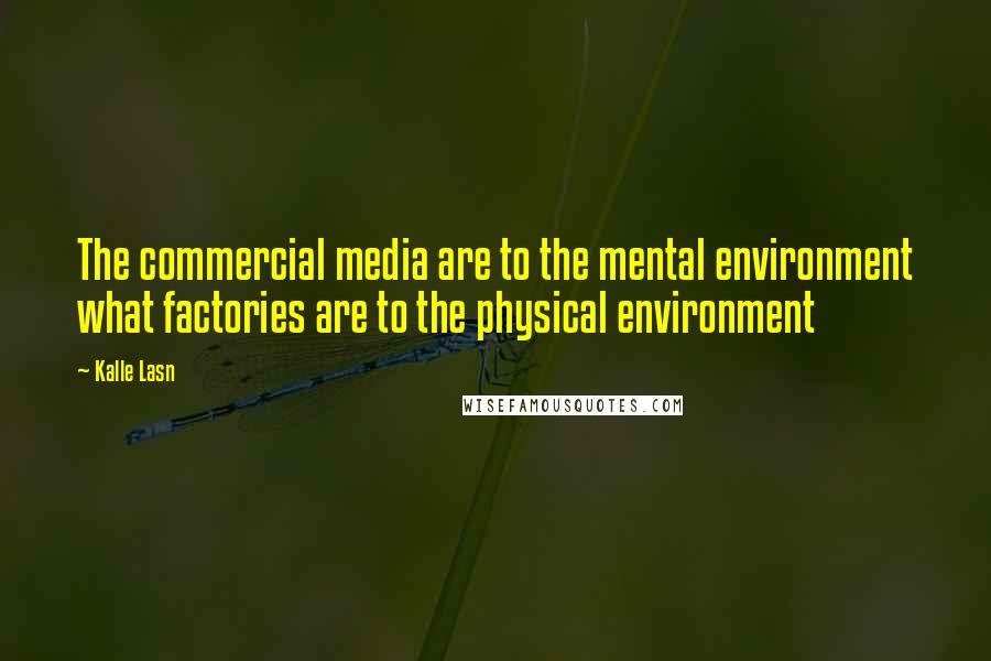 Kalle Lasn quotes: The commercial media are to the mental environment what factories are to the physical environment