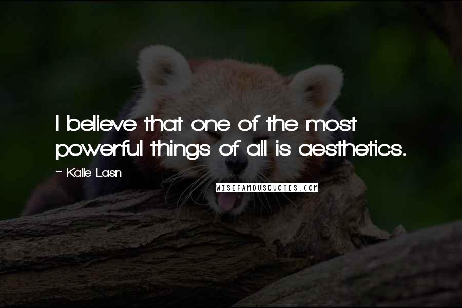 Kalle Lasn quotes: I believe that one of the most powerful things of all is aesthetics.