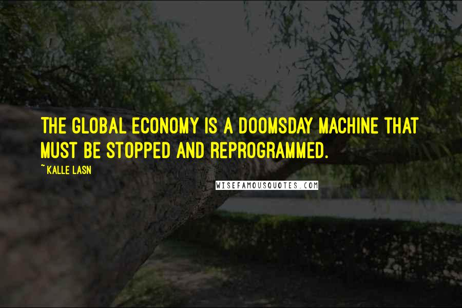Kalle Lasn quotes: The global economy is a doomsday machine that must be stopped and reprogrammed.