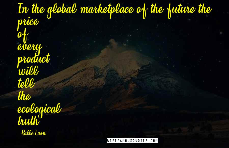 Kalle Lasn quotes: In the global marketplace of the future the price of every product will tell the ecological truth.