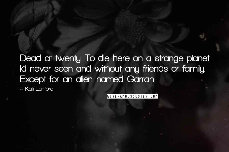 Kalli Lanford quotes: Dead at twenty. To die here on a strange planet I'd never seen and without any friends or family. Except for an alien named Garran.