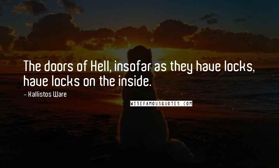 Kallistos Ware quotes: The doors of Hell, insofar as they have locks, have locks on the inside.