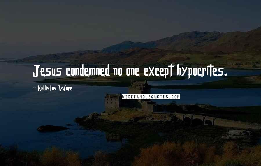 Kallistos Ware quotes: Jesus condemned no one except hypocrites.