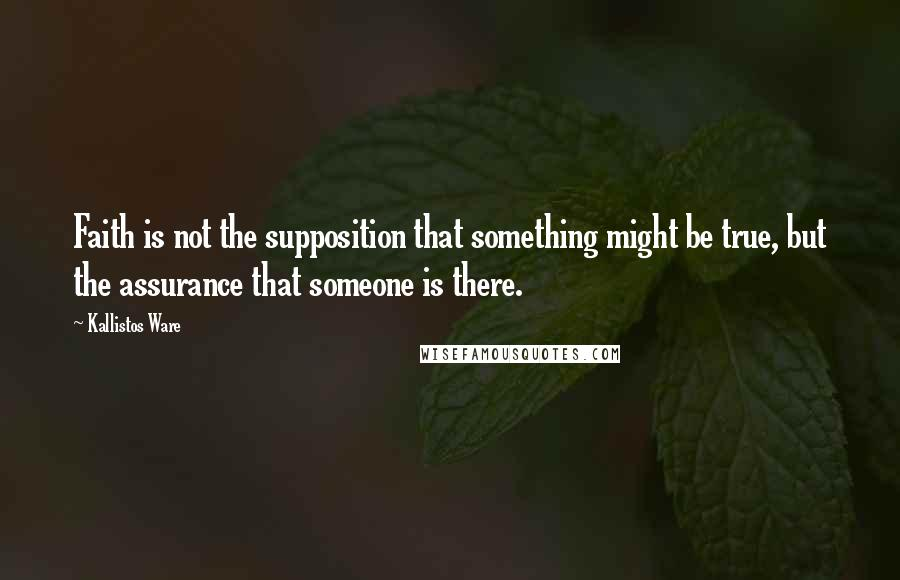 Kallistos Ware quotes: Faith is not the supposition that something might be true, but the assurance that someone is there.