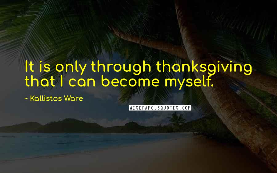Kallistos Ware quotes: It is only through thanksgiving that I can become myself.